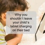 ​Why you shouldn't leave your child's tablet charging on their bed